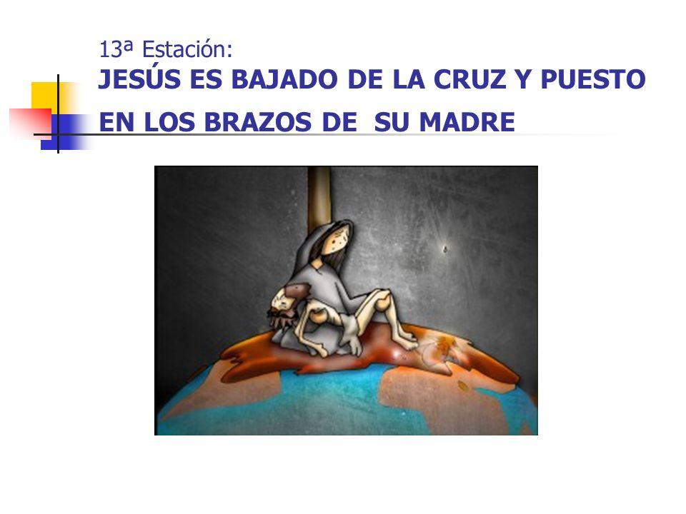 13ª Estación: JESÚS ES BAJADO DE LA CRUZ Y PUESTO EN LOS BRAZOS DE SU MADRE