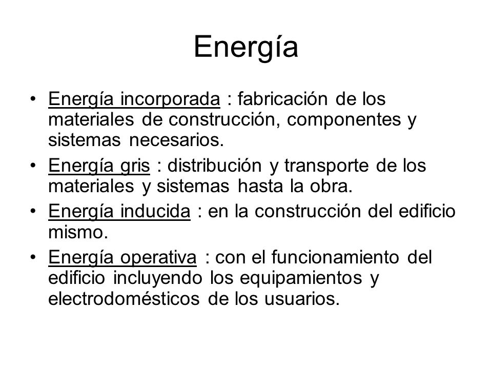 Energía Energía incorporada : fabricación de los materiales de construcción, componentes y sistemas necesarios.