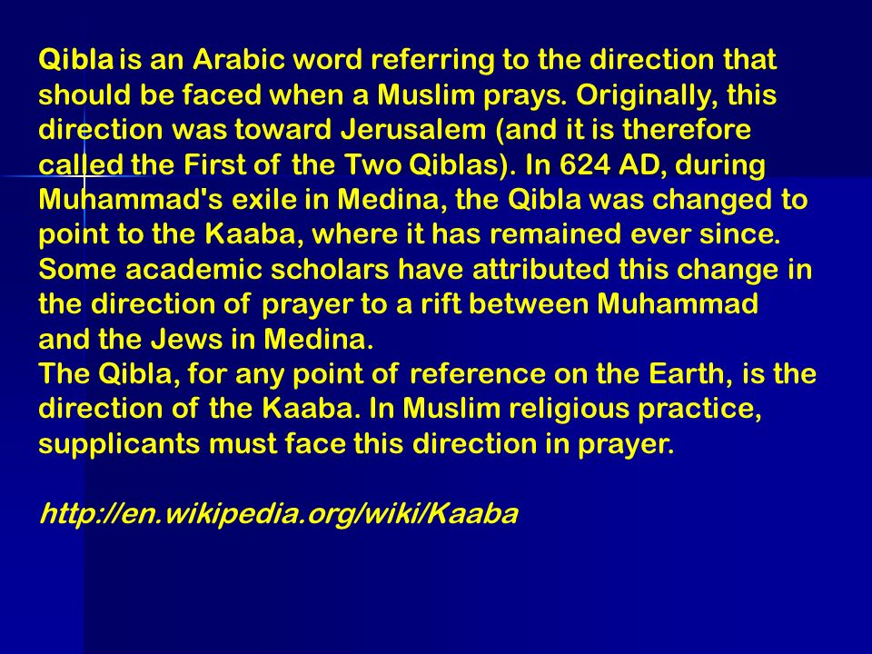 Qibla is an Arabic word referring to the direction that should be faced when a Muslim prays. Originally, this direction was toward Jerusalem (and it is therefore called the First of the Two Qiblas). In 624 AD, during Muhammad s exile in Medina, the Qibla was changed to point to the Kaaba, where it has remained ever since. Some academic scholars have attributed this change in the direction of prayer to a rift between Muhammad and the Jews in Medina.