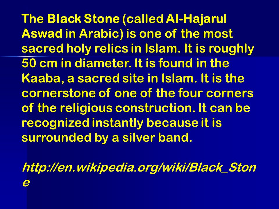 The Black Stone (called Al-Hajarul Aswad in Arabic) is one of the most sacred holy relics in Islam. It is roughly 50 cm in diameter. It is found in the Kaaba, a sacred site in Islam. It is the cornerstone of one of the four corners of the religious construction. It can be recognized instantly because it is surrounded by a silver band.
