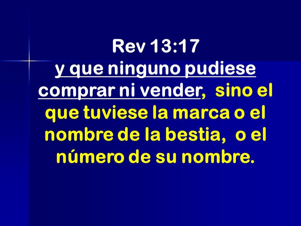 Rev 13:17 y que ninguno pudiese comprar ni vender, sino el que tuviese la marca o el nombre de la bestia, o el número de su nombre.