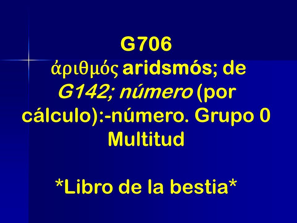 G706 ἀριθμός aridsmós; de G142; número (por cálculo):-número. Grupo 0 Multitud *Libro de la bestia*