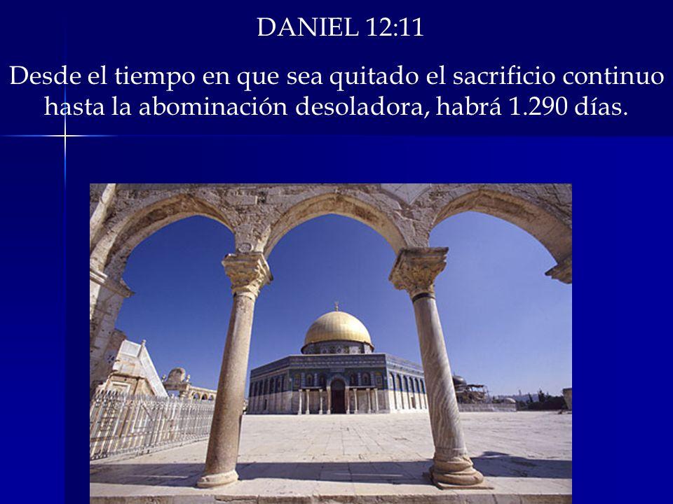 DANIEL 12:11 Desde el tiempo en que sea quitado el sacrificio continuo hasta la abominación desoladora, habrá 1.290 días.
