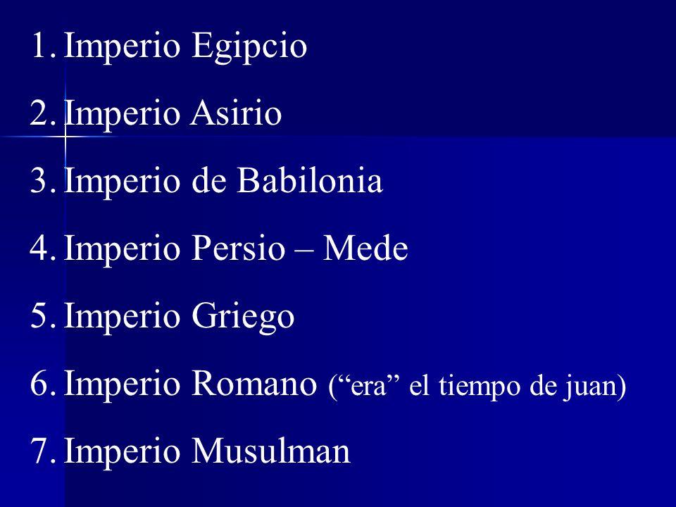 Imperio Egipcio Imperio Asirio. Imperio de Babilonia. Imperio Persio – Mede. Imperio Griego. Imperio Romano ( era el tiempo de juan)