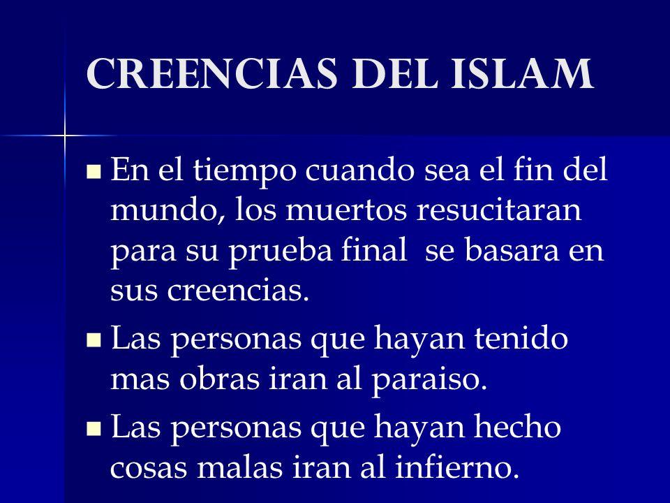 CREENCIAS DEL ISLAM En el tiempo cuando sea el fin del mundo, los muertos resucitaran para su prueba final se basara en sus creencias.