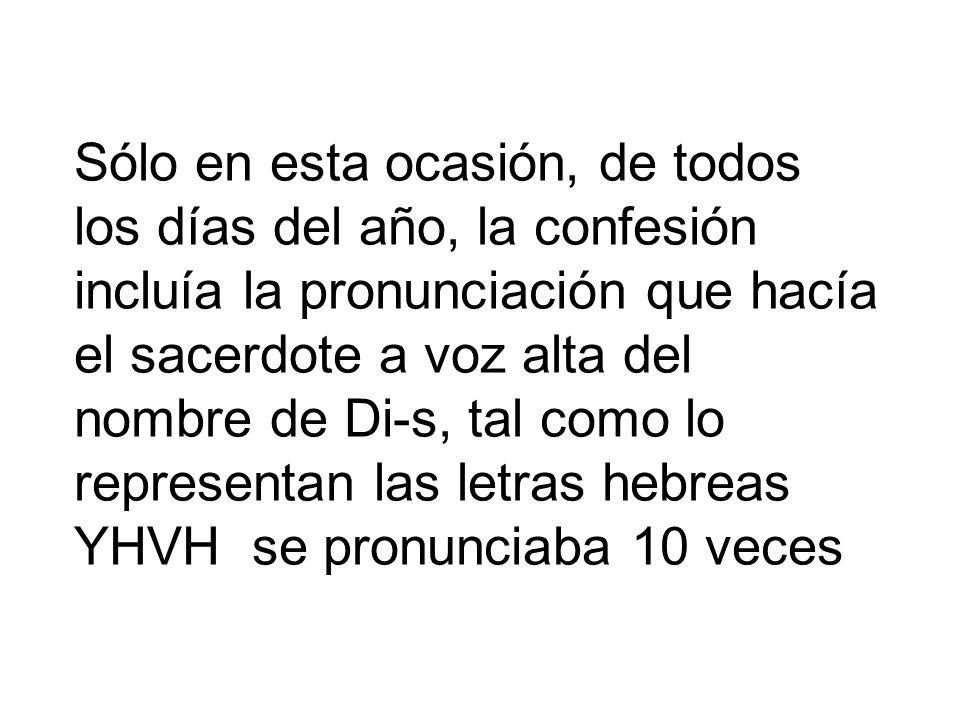 Sólo en esta ocasión, de todos los días del año, la confesión incluía la pronunciación que hacía el sacerdote a voz alta del nombre de Di-s, tal como lo representan las letras hebreas YHVH se pronunciaba 10 veces