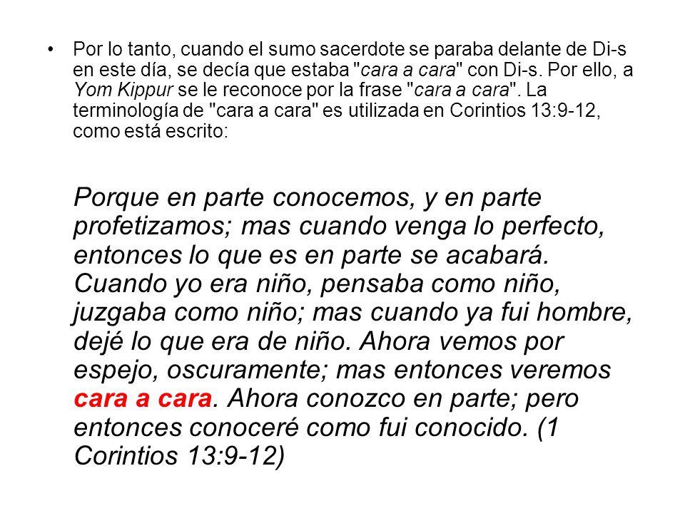 Por lo tanto, cuando el sumo sacerdote se paraba delante de Di-s en este día, se decía que estaba cara a cara con Di-s. Por ello, a Yom Kippur se le reconoce por la frase cara a cara . La terminología de cara a cara es utilizada en Corintios 13:9-12, como está escrito: