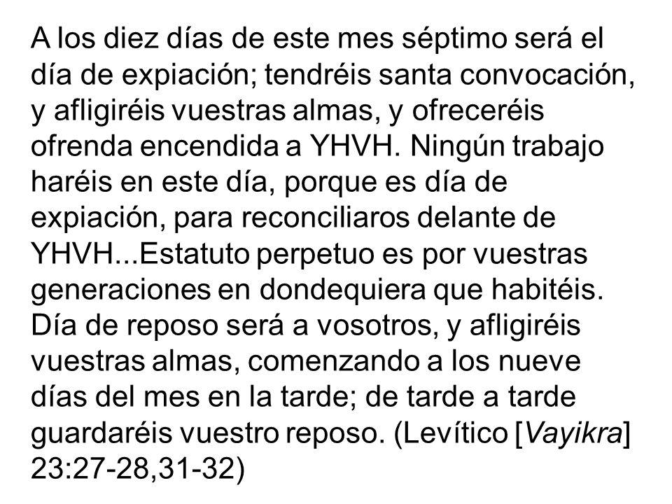 A los diez días de este mes séptimo será el día de expiación; tendréis santa convocación, y afligiréis vuestras almas, y ofreceréis ofrenda encendida a YHVH.