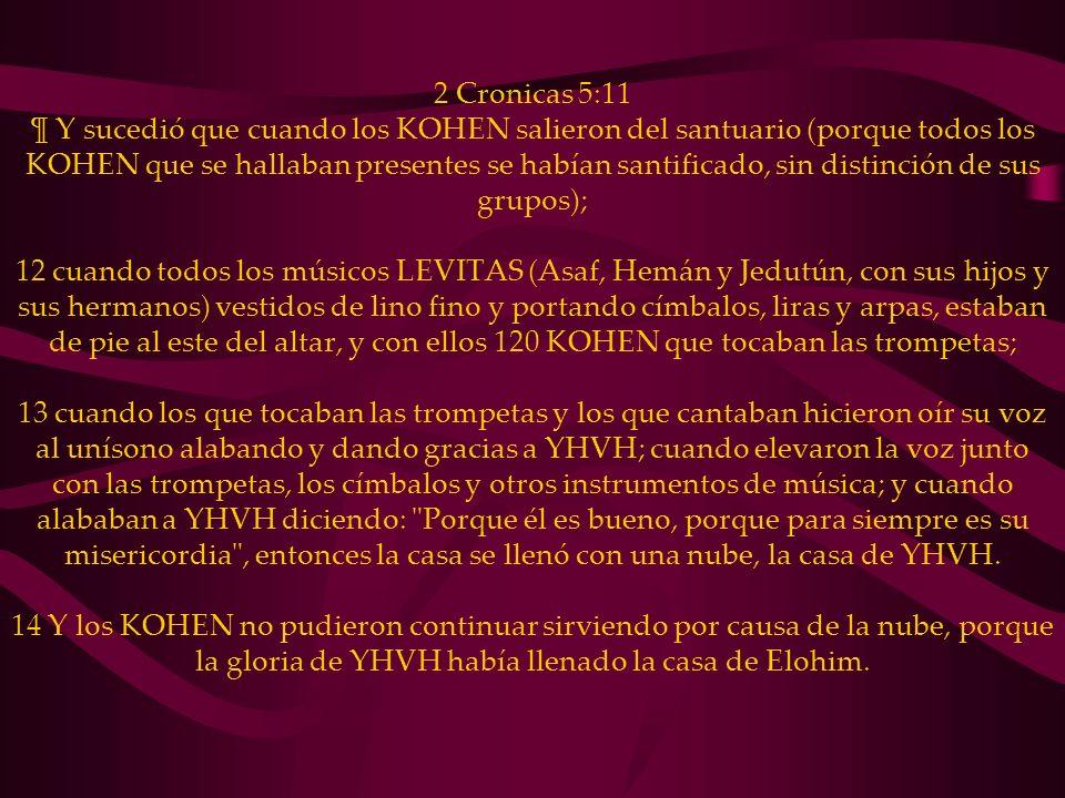 2 Cronicas 5:11 ¶ Y sucedió que cuando los KOHEN salieron del santuario (porque todos los KOHEN que se hallaban presentes se habían santificado, sin distinción de sus grupos); 12 cuando todos los músicos LEVITAS (Asaf, Hemán y Jedutún, con sus hijos y sus hermanos) vestidos de lino fino y portando címbalos, liras y arpas, estaban de pie al este del altar, y con ellos 120 KOHEN que tocaban las trompetas; 13 cuando los que tocaban las trompetas y los que cantaban hicieron oír su voz al unísono alabando y dando gracias a YHVH; cuando elevaron la voz junto con las trompetas, los címbalos y otros instrumentos de música; y cuando alababan a YHVH diciendo: Porque él es bueno, porque para siempre es su misericordia , entonces la casa se llenó con una nube, la casa de YHVH.