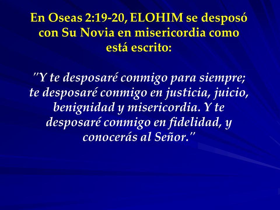 En Oseas 2:19-20, ELOHIM se desposó con Su Novia en misericordia como está escrito: