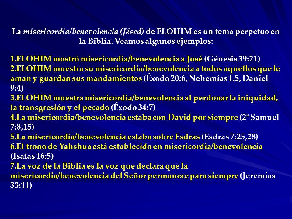 La misericordia/benevolencia (Jésed) de ELOHIM es un tema perpetuo en la Biblia. Veamos algunos ejemplos:
