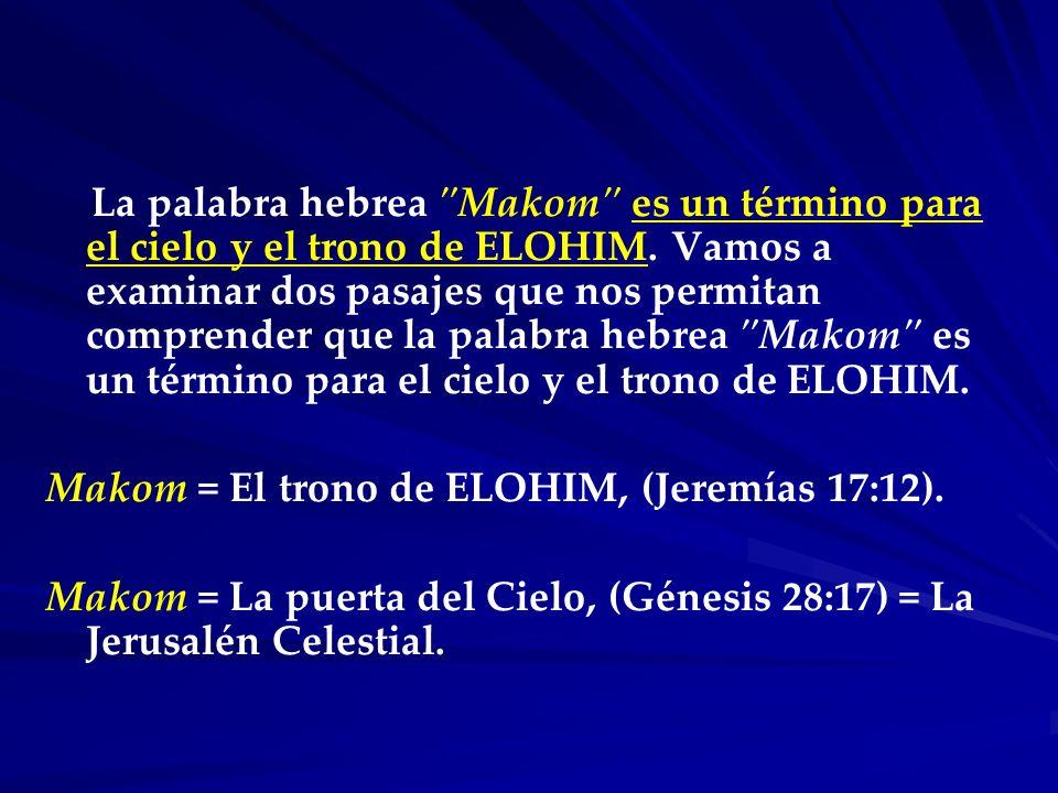 La palabra hebrea Makom es un término para el cielo y el trono de ELOHIM. Vamos a examinar dos pasajes que nos permitan comprender que la palabra hebrea Makom es un término para el cielo y el trono de ELOHIM.