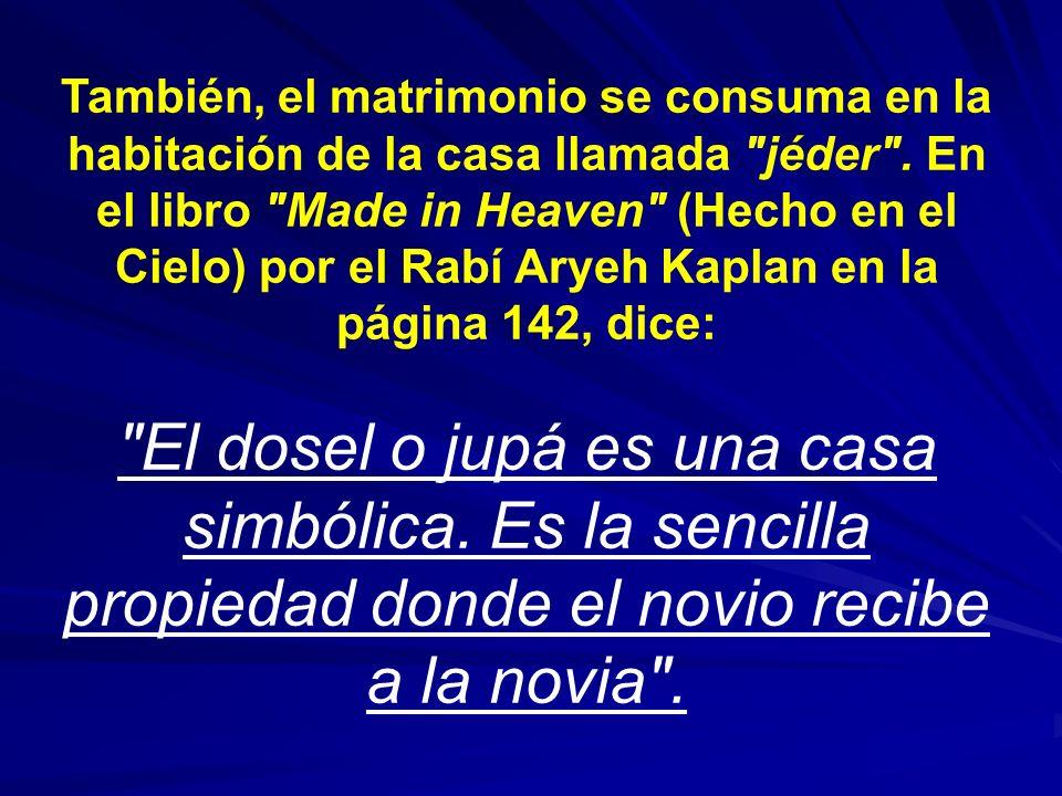 También, el matrimonio se consuma en la habitación de la casa llamada jéder . En el libro Made in Heaven (Hecho en el Cielo) por el Rabí Aryeh Kaplan en la página 142, dice: