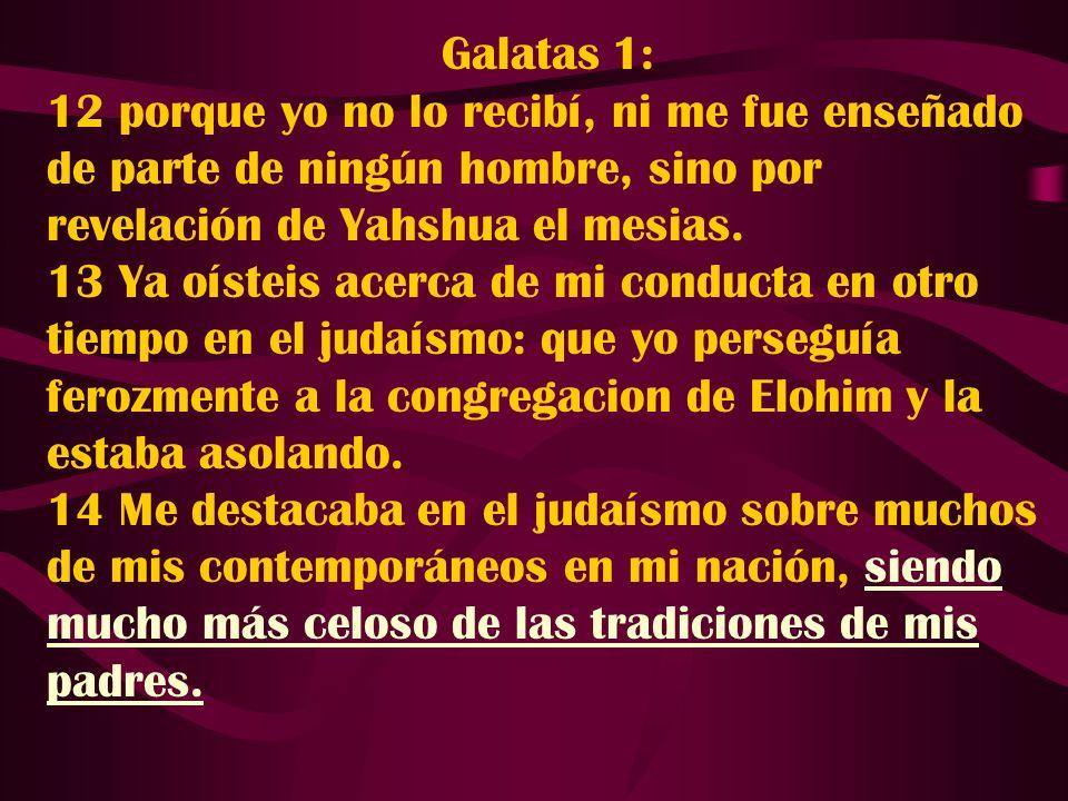 Galatas 1: 12 porque yo no lo recibí, ni me fue enseñado de parte de ningún hombre, sino por revelación de Yahshua el mesias.