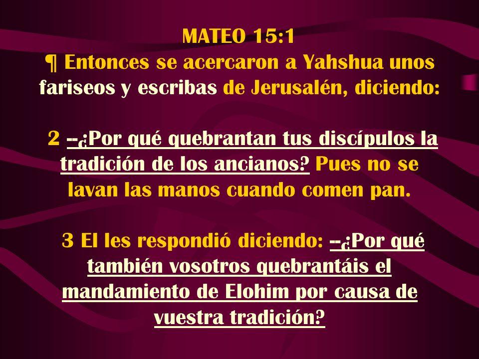 MATEO 15:1 ¶ Entonces se acercaron a Yahshua unos fariseos y escribas de Jerusalén, diciendo: