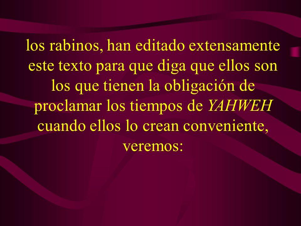 los rabinos, han editado extensamente este texto para que diga que ellos son los que tienen la obligación de proclamar los tiempos de YAHWEH cuando ellos lo crean conveniente, veremos: