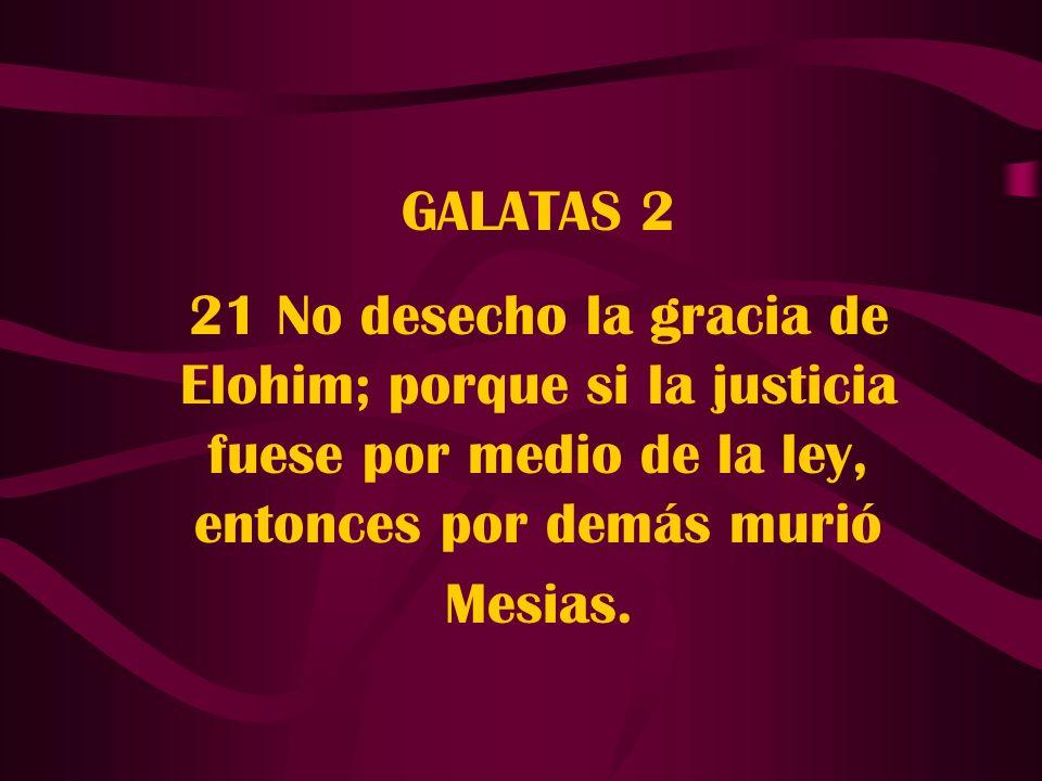 GALATAS 2 21 No desecho la gracia de Elohim; porque si la justicia fuese por medio de la ley, entonces por demás murió Mesias.