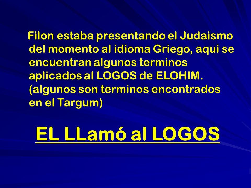 Filon estaba presentando el Judaismo del momento al idioma Griego, aqui se encuentran algunos terminos aplicados al LOGOS de ELOHIM. (algunos son terminos encontrados en el Targum)