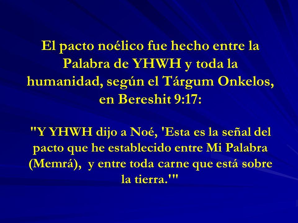 El pacto noélico fue hecho entre la Palabra de YHWH y toda la humanidad, según el Tárgum Onkelos, en Bereshit 9:17: