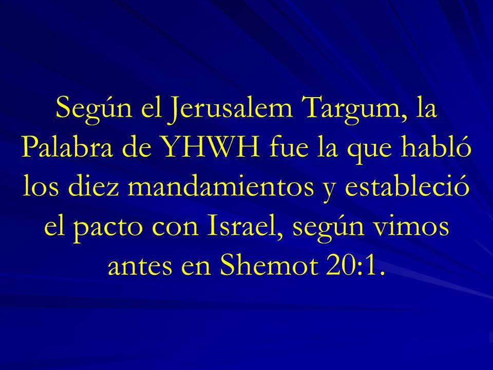 Según el Jerusalem Targum, la Palabra de YHWH fue la que habló los diez mandamientos y estableció el pacto con Israel, según vimos antes en Shemot 20:1.