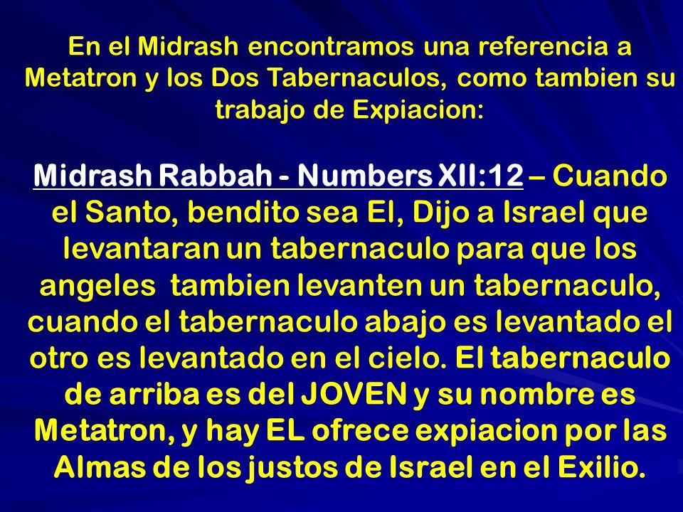 En el Midrash encontramos una referencia a Metatron y los Dos Tabernaculos, como tambien su trabajo de Expiacion: