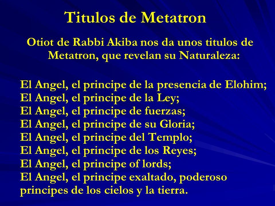 Titulos de Metatron Otiot de Rabbi Akiba nos da unos titulos de Metatron, que revelan su Naturaleza: