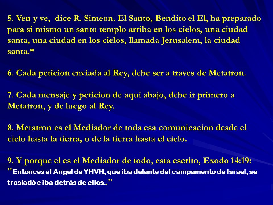5. Ven y ve, dice R. Simeon. El Santo, Bendito el El, ha preparado para si mismo un santo templo arriba en los cielos, una ciudad santa, una ciudad en los cielos, llamada Jerusalem, la ciudad santa.*