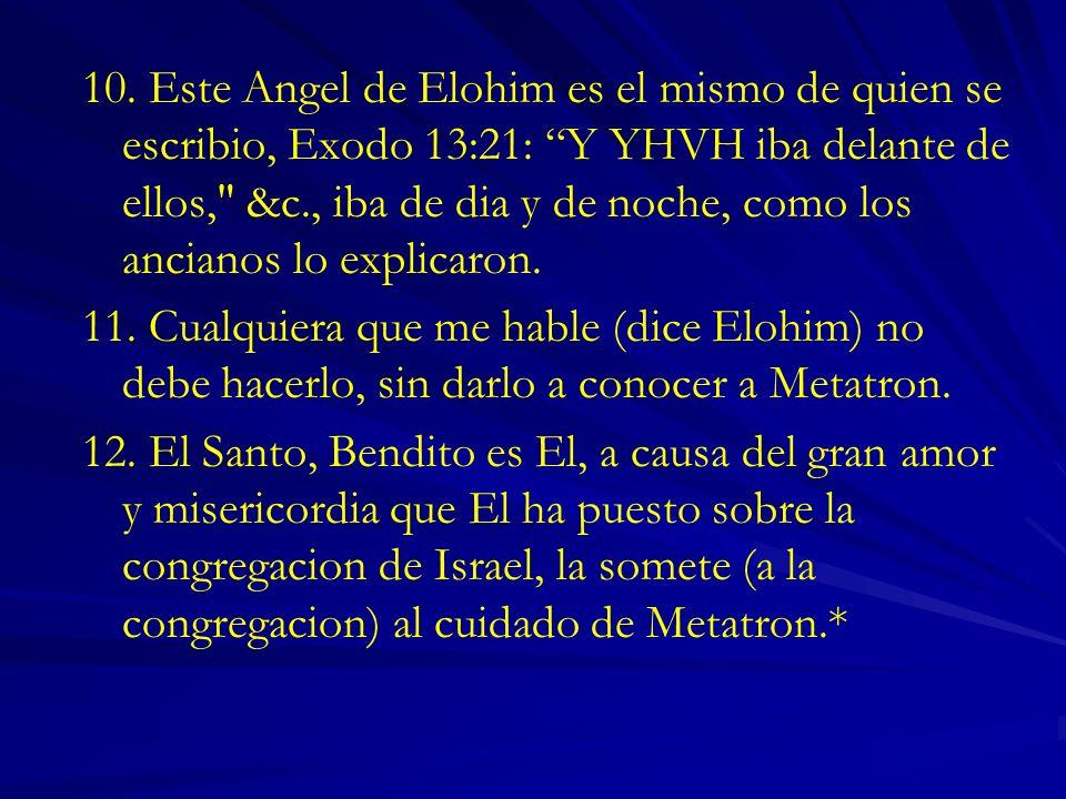 10. Este Angel de Elohim es el mismo de quien se escribio, Exodo 13:21: Y YHVH iba delante de ellos, &c., iba de dia y de noche, como los ancianos lo explicaron.