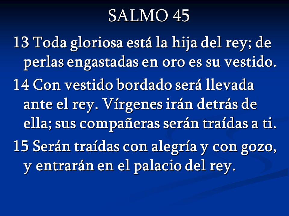SALMO 45 13 Toda gloriosa está la hija del rey; de perlas engastadas en oro es su vestido.