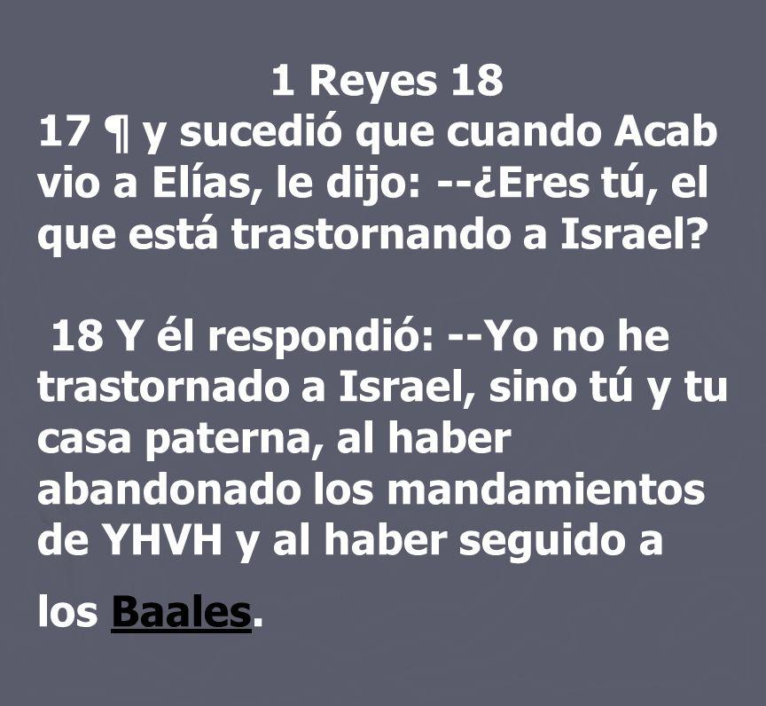 1 Reyes 18 17 ¶ y sucedió que cuando Acab vio a Elías, le dijo: --¿Eres tú, el que está trastornando a Israel