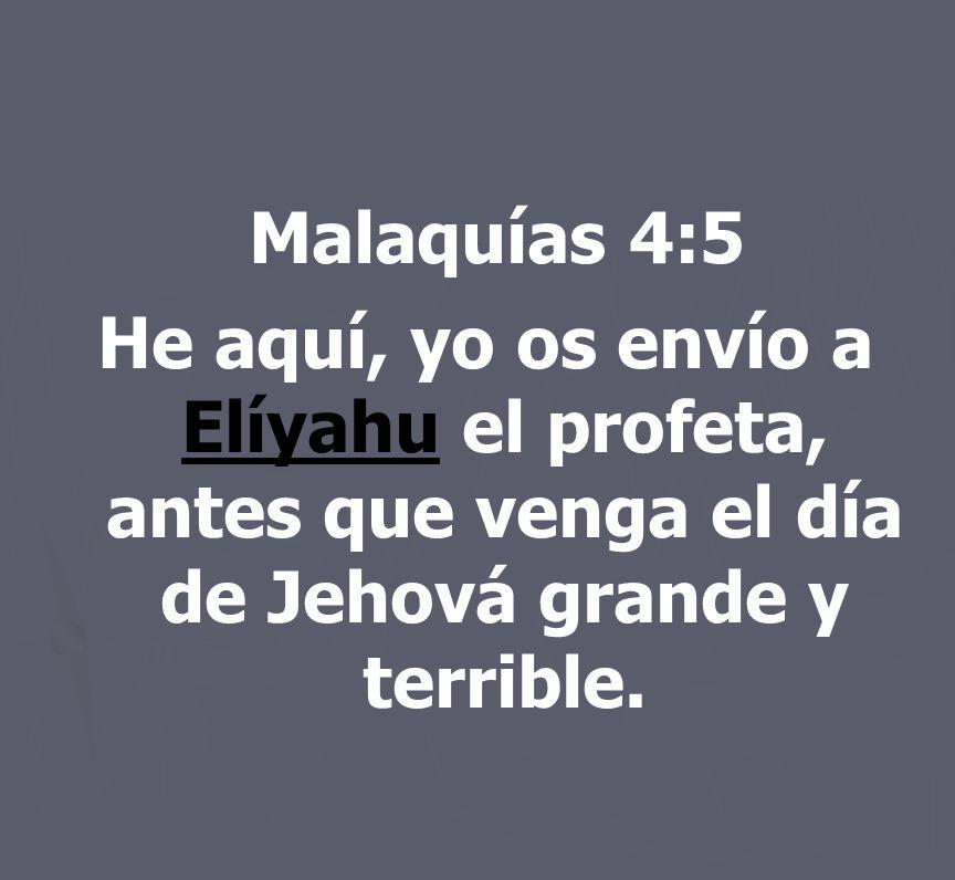 Malaquías 4:5 He aquí, yo os envío a Elíyahu el profeta, antes que venga el día de Jehová grande y terrible.