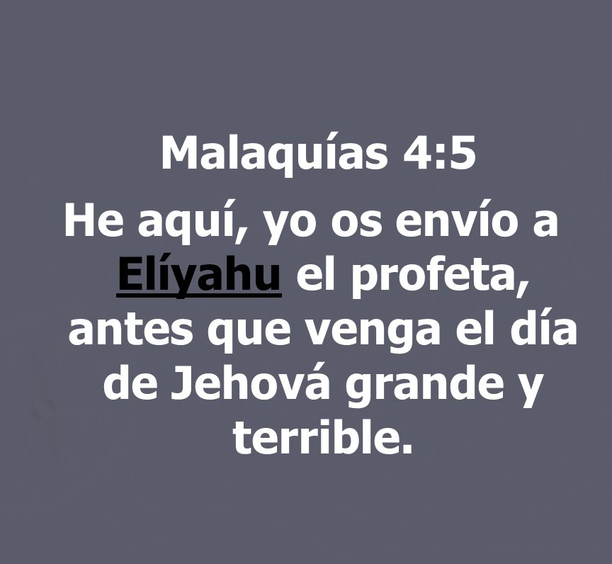 Malaquías 4:5He aquí, yo os envío a Elíyahu el profeta, antes que venga el día de Jehová grande y terrible.