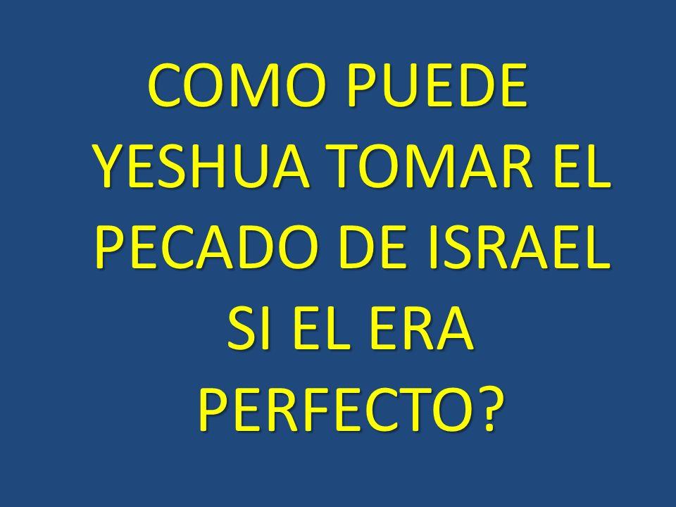 COMO PUEDE YESHUA TOMAR EL PECADO DE ISRAEL SI EL ERA PERFECTO