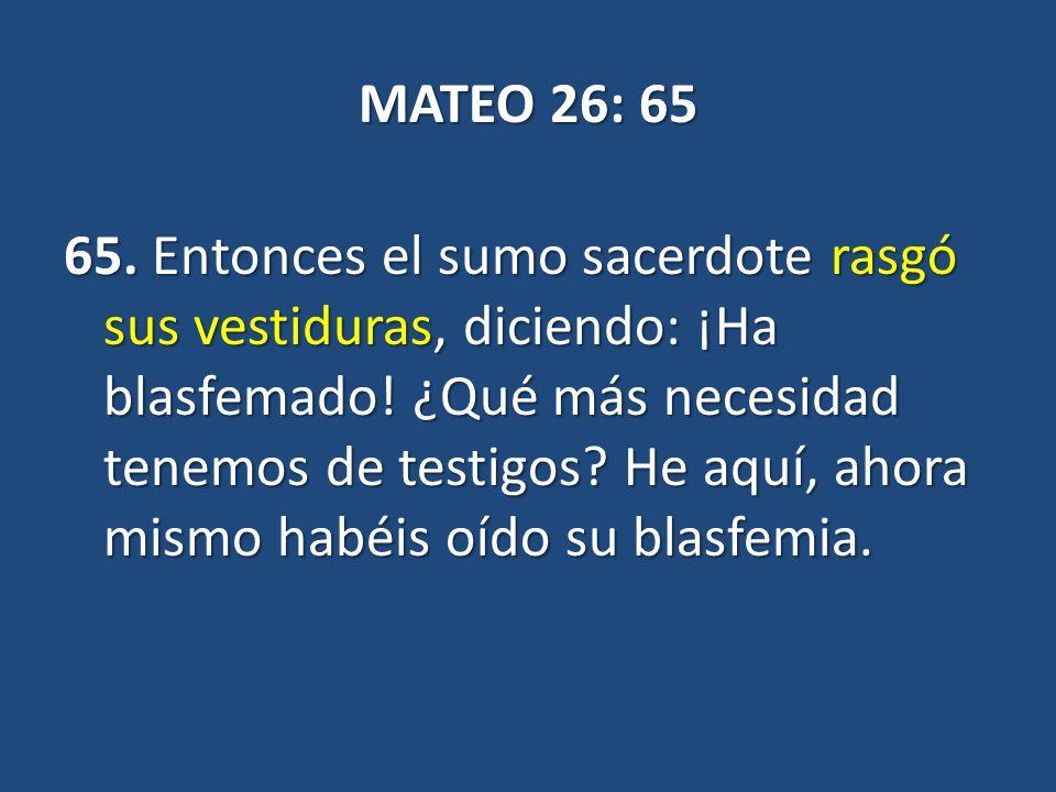 MATEO 26: 65 65. Entonces el sumo sacerdote rasgó sus vestiduras, diciendo: ¡Ha blasfemado.