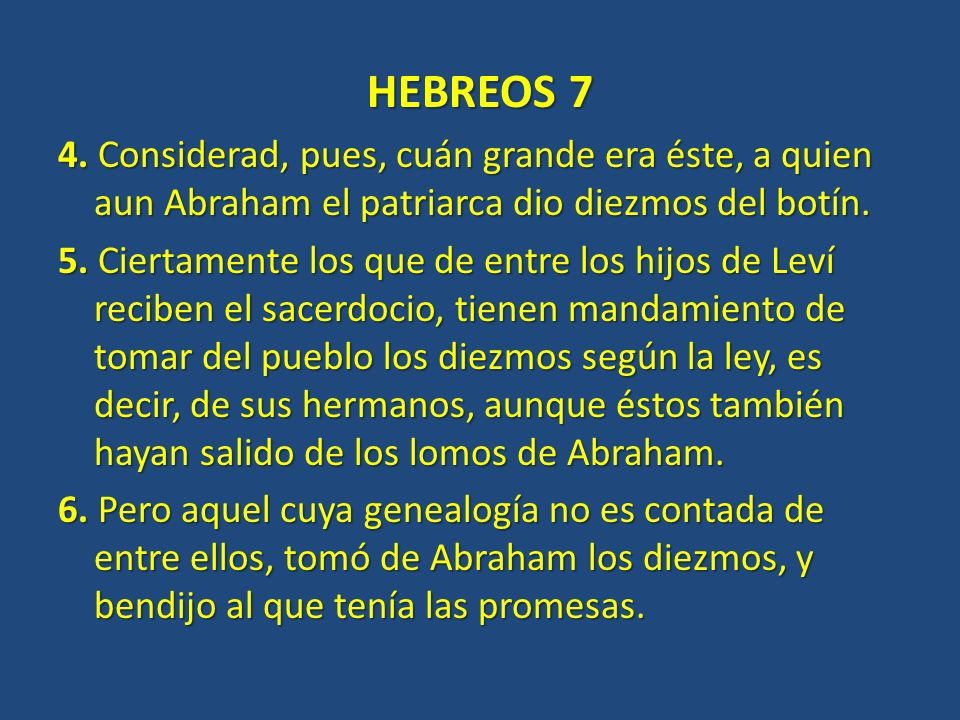 HEBREOS 7 4. Considerad, pues, cuán grande era éste, a quien aun Abraham el patriarca dio diezmos del botín.
