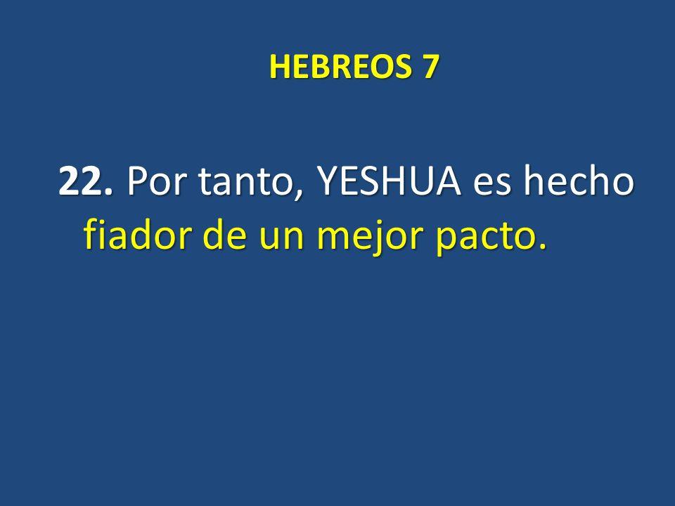 22. Por tanto, YESHUA es hecho fiador de un mejor pacto.