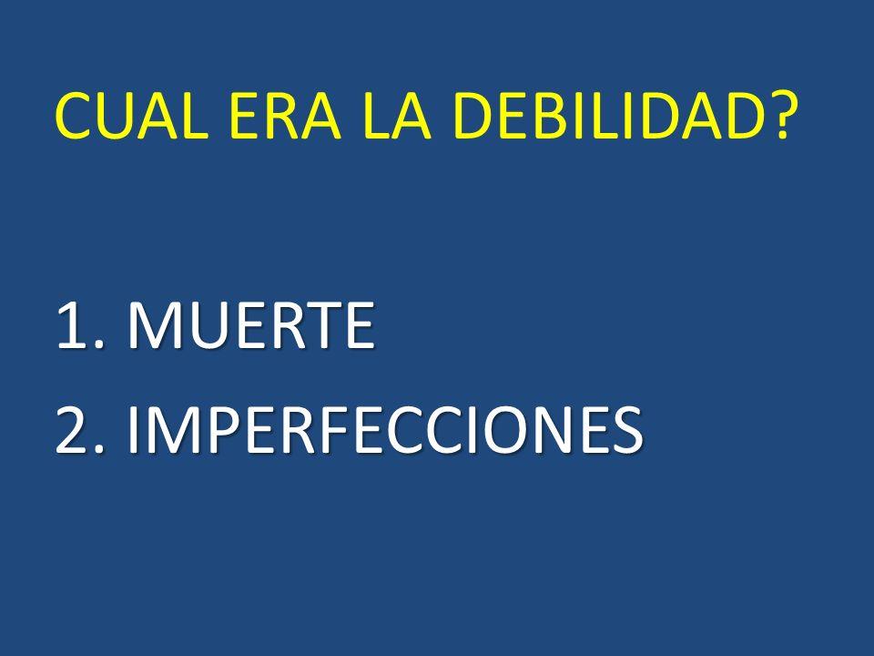 CUAL ERA LA DEBILIDAD 1. MUERTE 2. IMPERFECCIONES