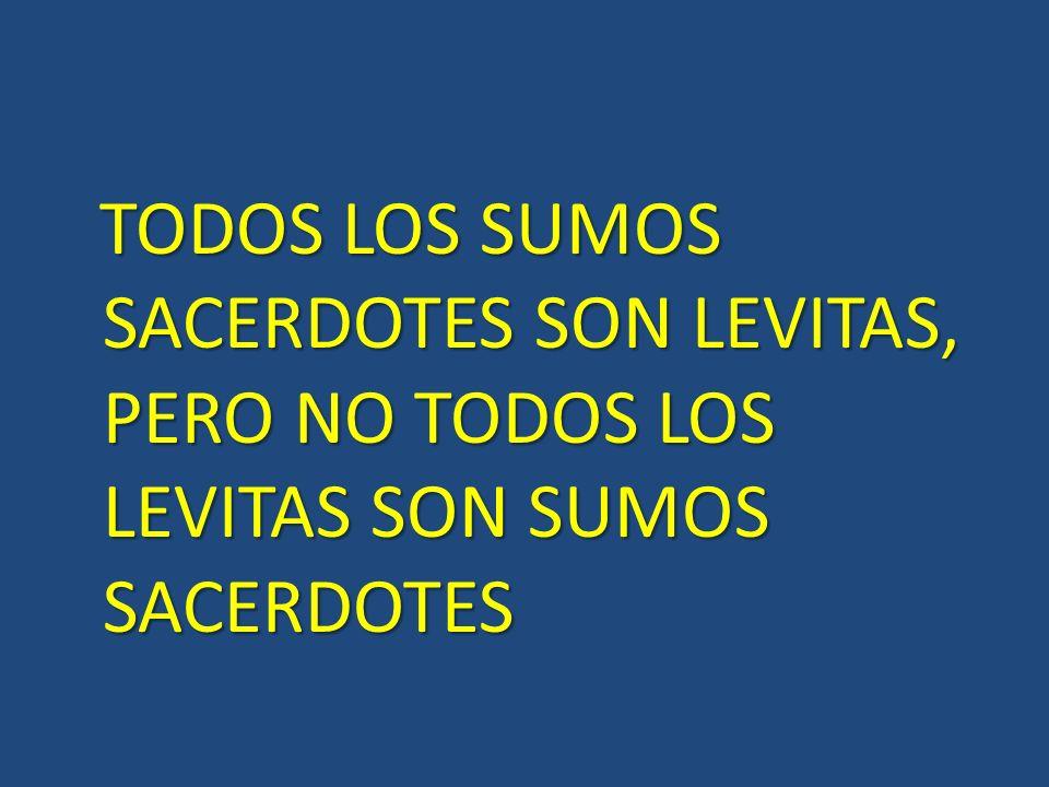 TODOS LOS SUMOS SACERDOTES SON LEVITAS, PERO NO TODOS LOS LEVITAS SON SUMOS SACERDOTES