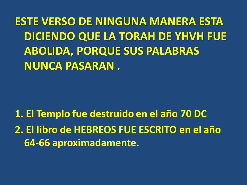 ESTE VERSO DE NINGUNA MANERA ESTA DICIENDO QUE LA TORAH DE YHVH FUE ABOLIDA, PORQUE SUS PALABRAS NUNCA PASARAN .