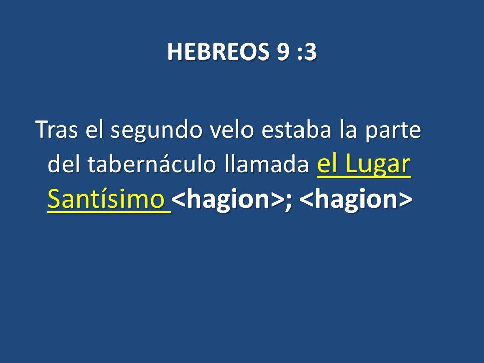 HEBREOS 9 :3 Tras el segundo velo estaba la parte del tabernáculo llamada el Lugar Santísimo <hagion>; <hagion>