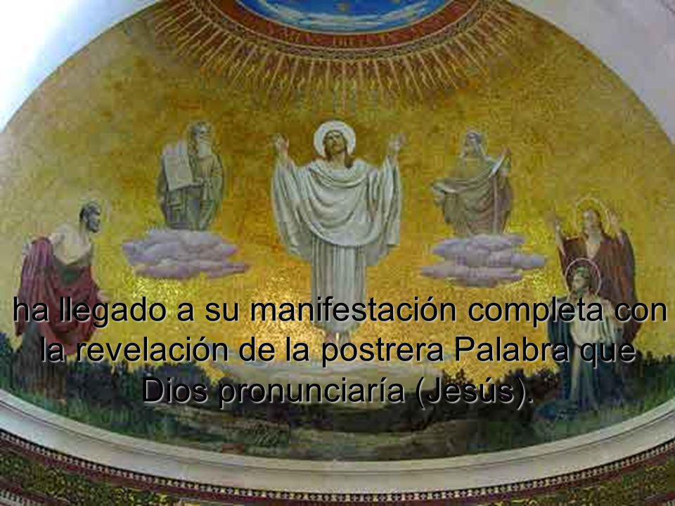 ha llegado a su manifestación completa con la revelación de la postrera Palabra que Dios pronunciaría (Jesús).