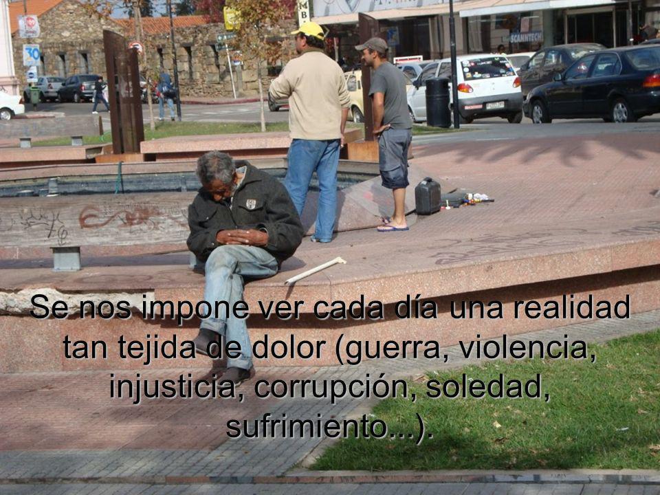 Se nos impone ver cada día una realidad tan tejida de dolor (guerra, violencia, injusticia, corrupción, soledad, sufrimiento...).