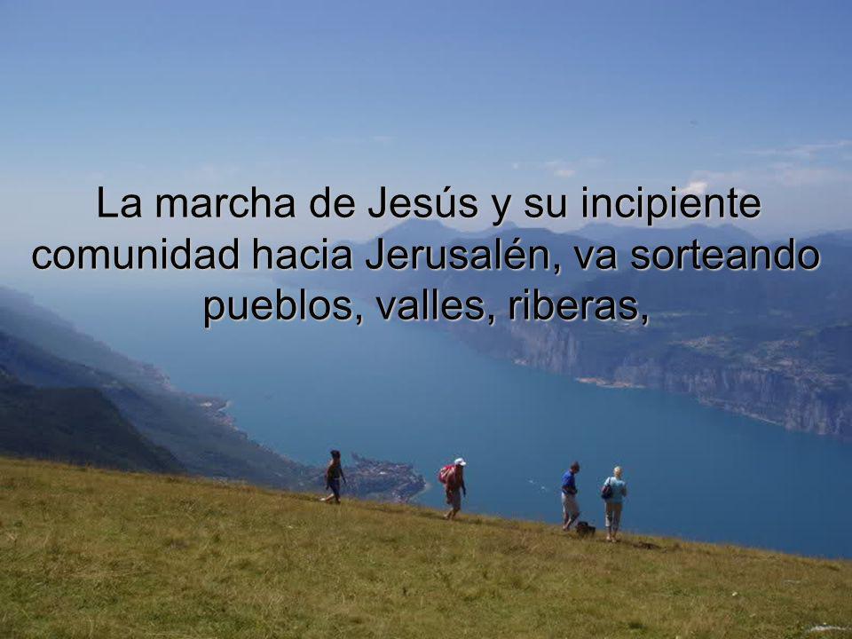 La marcha de Jesús y su incipiente comunidad hacia Jerusalén, va sorteando pueblos, valles, riberas,