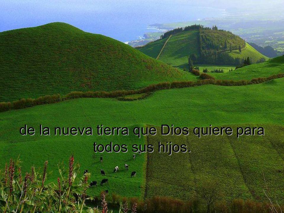 de la nueva tierra que Dios quiere para todos sus hijos.