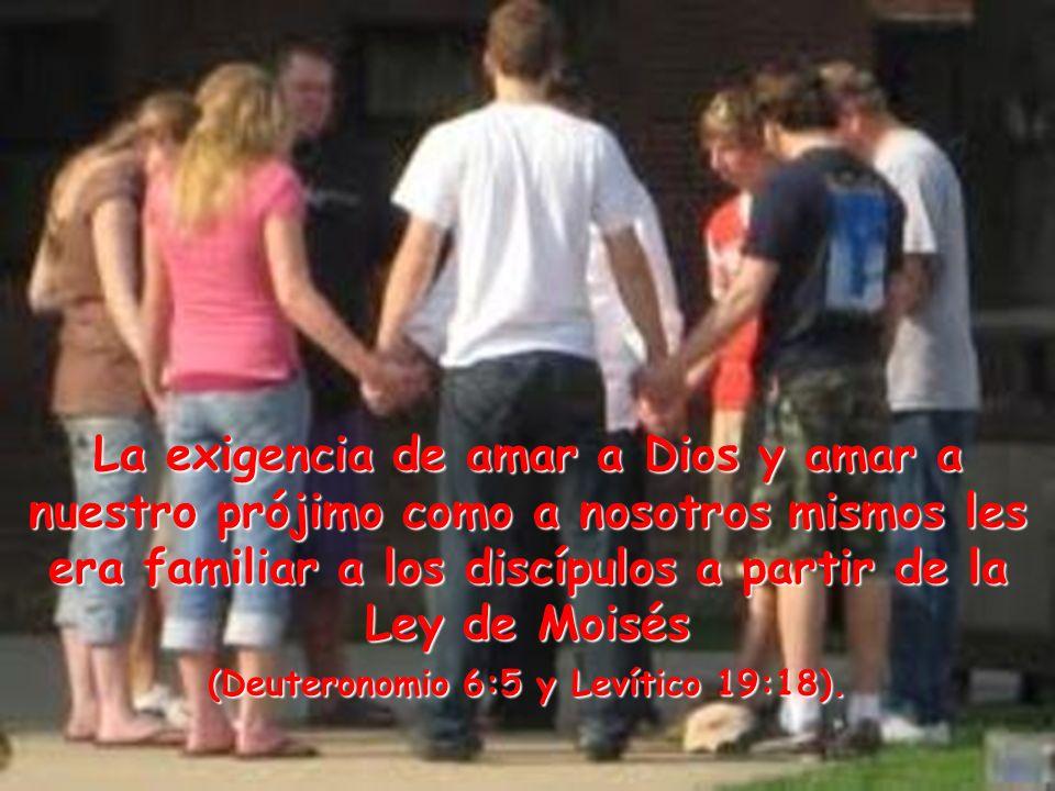 La exigencia de amar a Dios y amar a nuestro prójimo como a nosotros mismos les era familiar a los discípulos a partir de la Ley de Moisés (Deuteronomio 6:5 y Levítico 19:18).