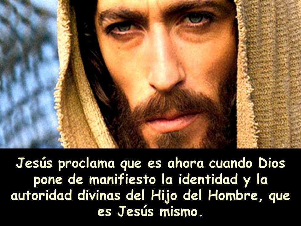 Jesús proclama que es ahora cuando Dios pone de manifiesto la identidad y la autoridad divinas del Hijo del Hombre, que es Jesús mismo.