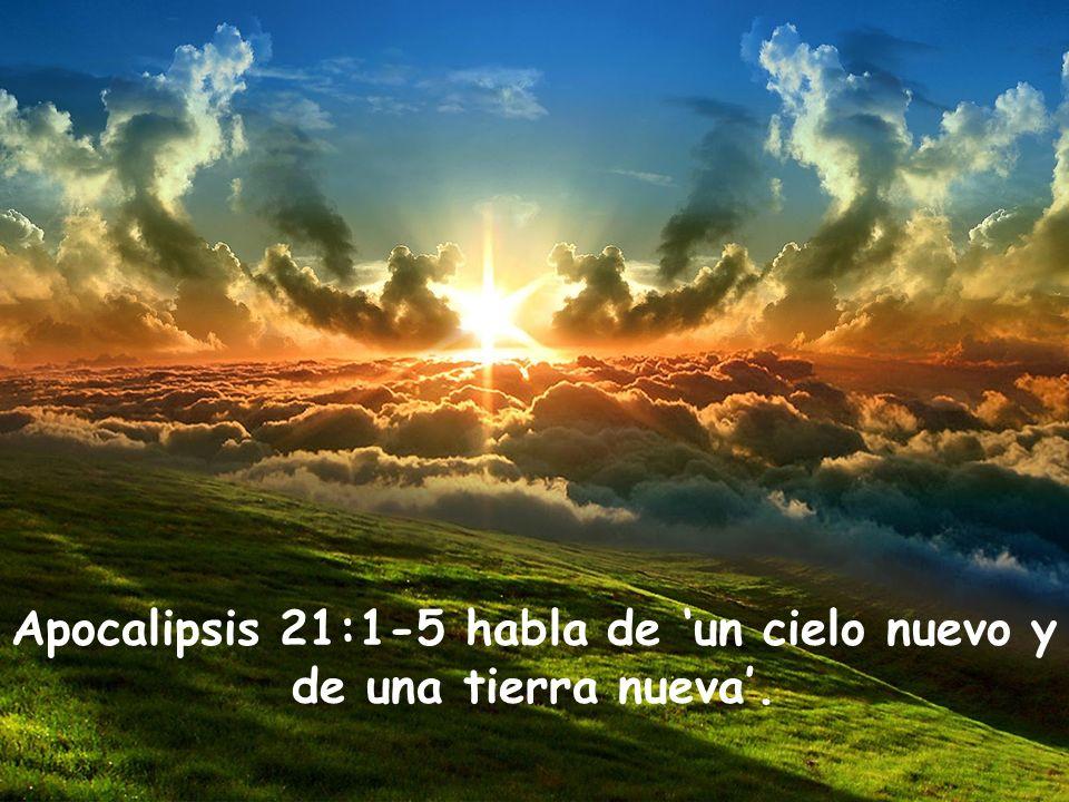 Apocalipsis 21:1-5 habla de 'un cielo nuevo y de una tierra nueva'.