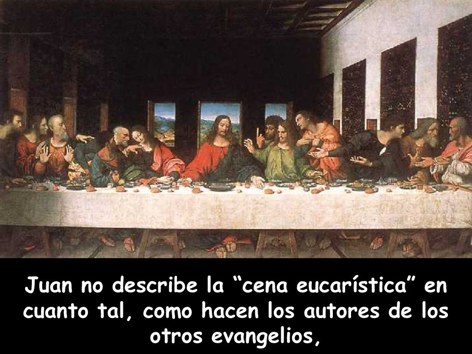 Juan no describe la cena eucarística en cuanto tal, como hacen los autores de los otros evangelios,