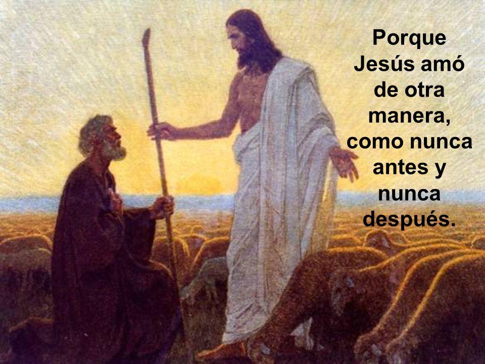Porque Jesús amó de otra manera, como nunca antes y nunca después.
