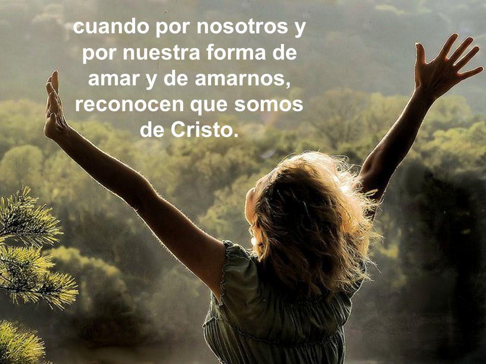 cuando por nosotros y por nuestra forma de amar y de amarnos, reconocen que somos de Cristo.